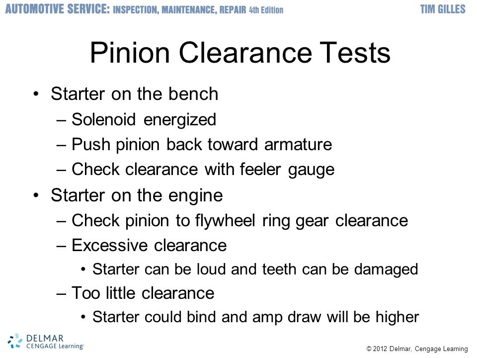 © 2012 Delmar, Cengage Learning Pinion Clearance Tests Starter on the bench –Solenoid energized –Push pinion back toward armature –Check clearance with feeler gauge Starter on the engine –Check pinion to flywheel ring gear clearance –Excessive clearance Starter can be loud and teeth can be damaged –Too little clearance Starter could bind and amp draw will be higher