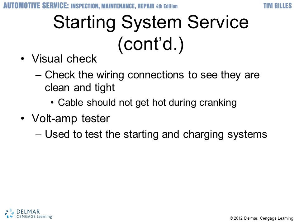 © 2012 Delmar, Cengage Learning Starting System Service (cont'd.) Visual check –Check the wiring connections to see they are clean and tight Cable should not get hot during cranking Volt-amp tester –Used to test the starting and charging systems