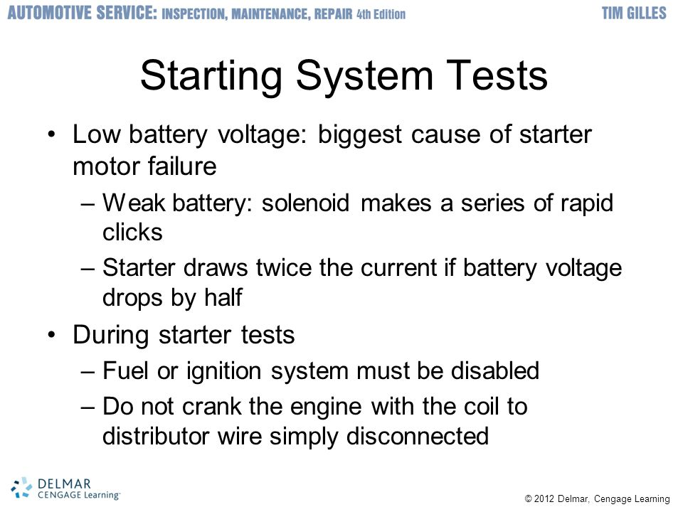 © 2012 Delmar, Cengage Learning Starting System Tests Low battery voltage: biggest cause of starter motor failure –Weak battery: solenoid makes a series of rapid clicks –Starter draws twice the current if battery voltage drops by half During starter tests –Fuel or ignition system must be disabled –Do not crank the engine with the coil to distributor wire simply disconnected
