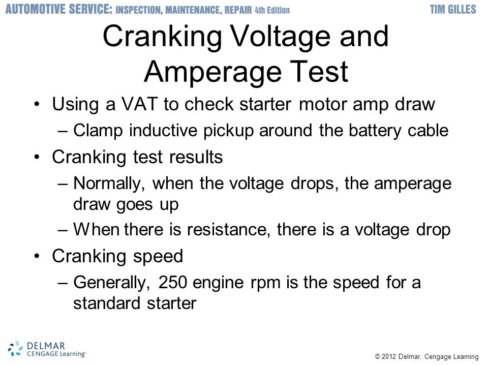 Cranking Voltage and Amperage Test Using a VAT to check starter motor amp draw –Clamp inductive pickup around the battery cable Cranking test results –Normally, when the voltage drops, the amperage draw goes up –When there is resistance, there is a voltage drop Cranking speed –Generally, 250 engine rpm is the speed for a standard starter