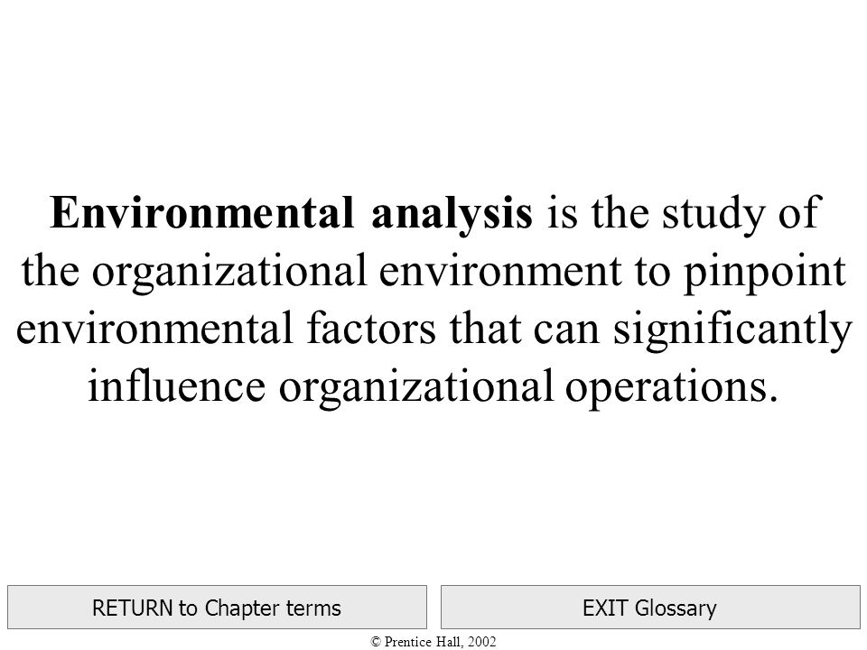 © Prentice Hall, 2002 RETURN to Chapter termsEXIT Glossary Environmental analysis is the study of the organizational environment to pinpoint environmental factors that can significantly influence organizational operations.