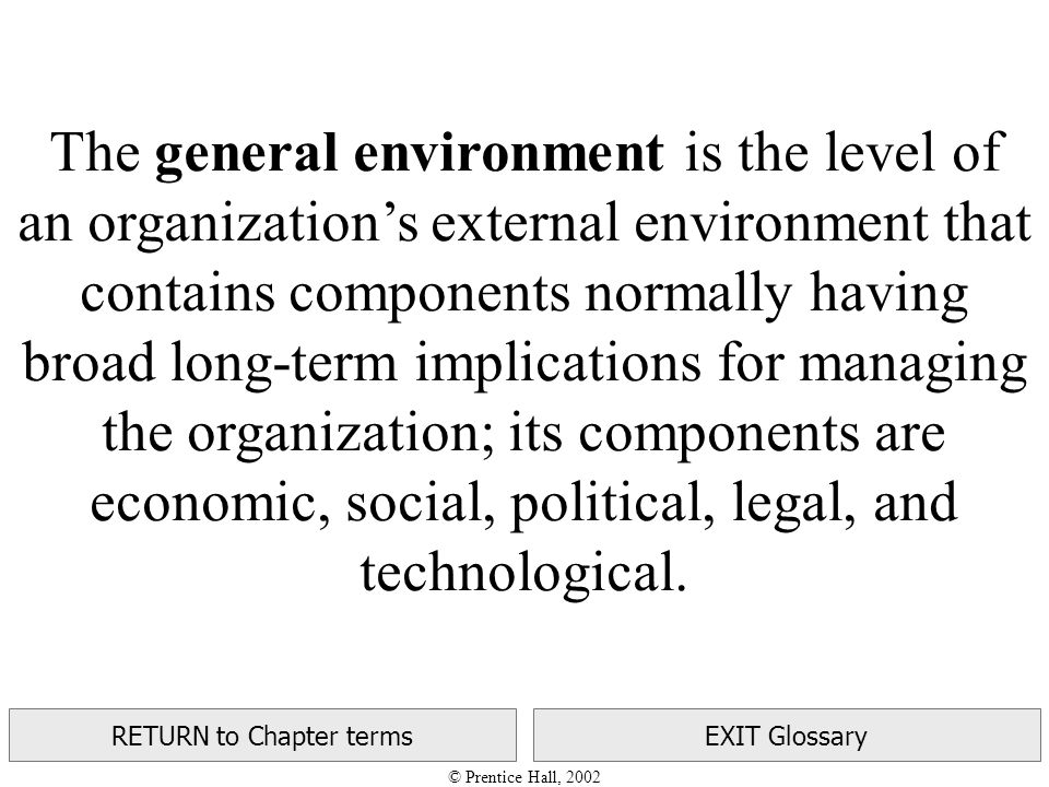© Prentice Hall, 2002 RETURN to Chapter termsEXIT Glossary The general environment is the level of an organization's external environment that contains components normally having broad long-term implications for managing the organization; its components are economic, social, political, legal, and technological.