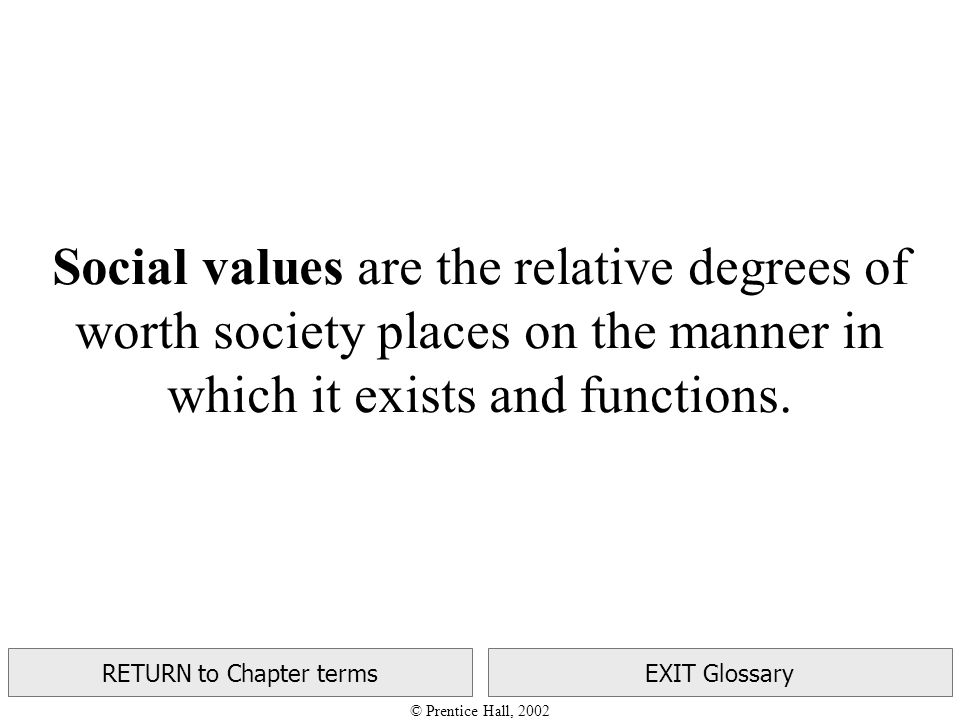 © Prentice Hall, 2002 RETURN to Chapter termsEXIT Glossary Social values are the relative degrees of worth society places on the manner in which it exists and functions.