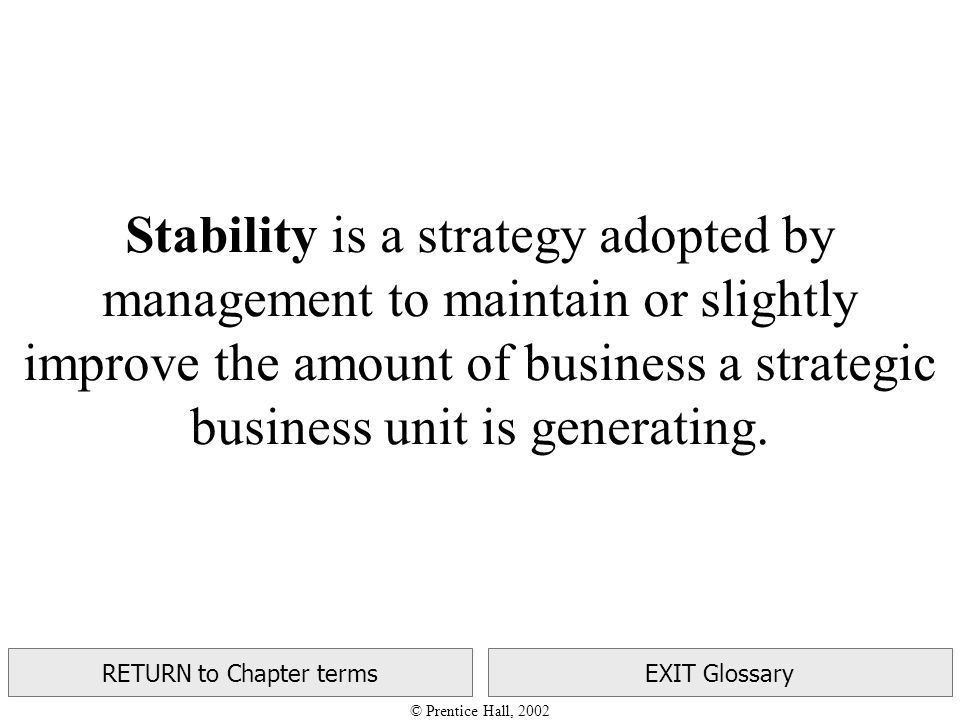 © Prentice Hall, 2002 RETURN to Chapter termsEXIT Glossary Stability is a strategy adopted by management to maintain or slightly improve the amount of business a strategic business unit is generating.