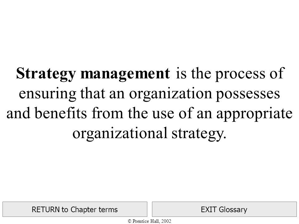 © Prentice Hall, 2002 RETURN to Chapter termsEXIT Glossary Strategy management is the process of ensuring that an organization possesses and benefits from the use of an appropriate organizational strategy.