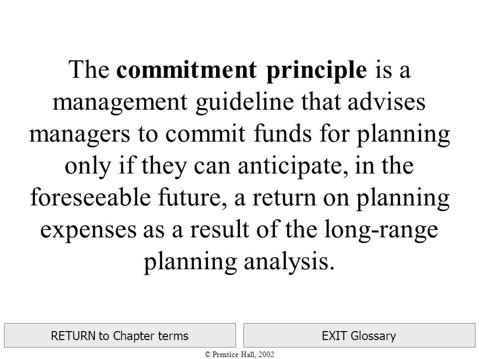 © Prentice Hall, 2002 RETURN to Chapter termsEXIT Glossary The commitment principle is a management guideline that advises managers to commit funds for planning only if they can anticipate, in the foreseeable future, a return on planning expenses as a result of the long-range planning analysis.