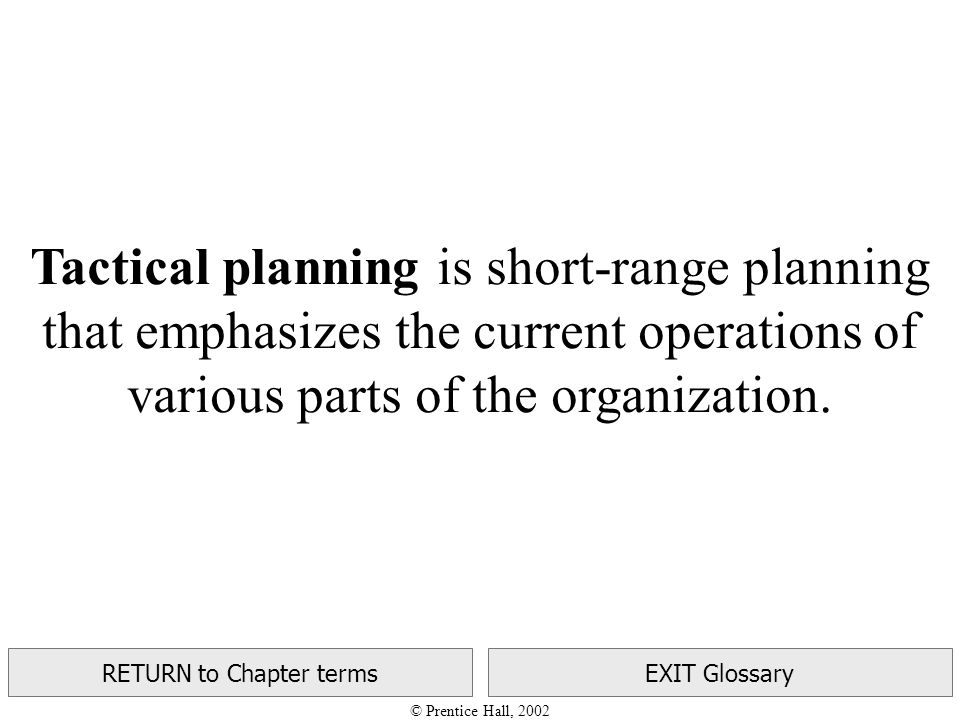 © Prentice Hall, 2002 RETURN to Chapter termsEXIT Glossary Tactical planning is short-range planning that emphasizes the current operations of various parts of the organization.