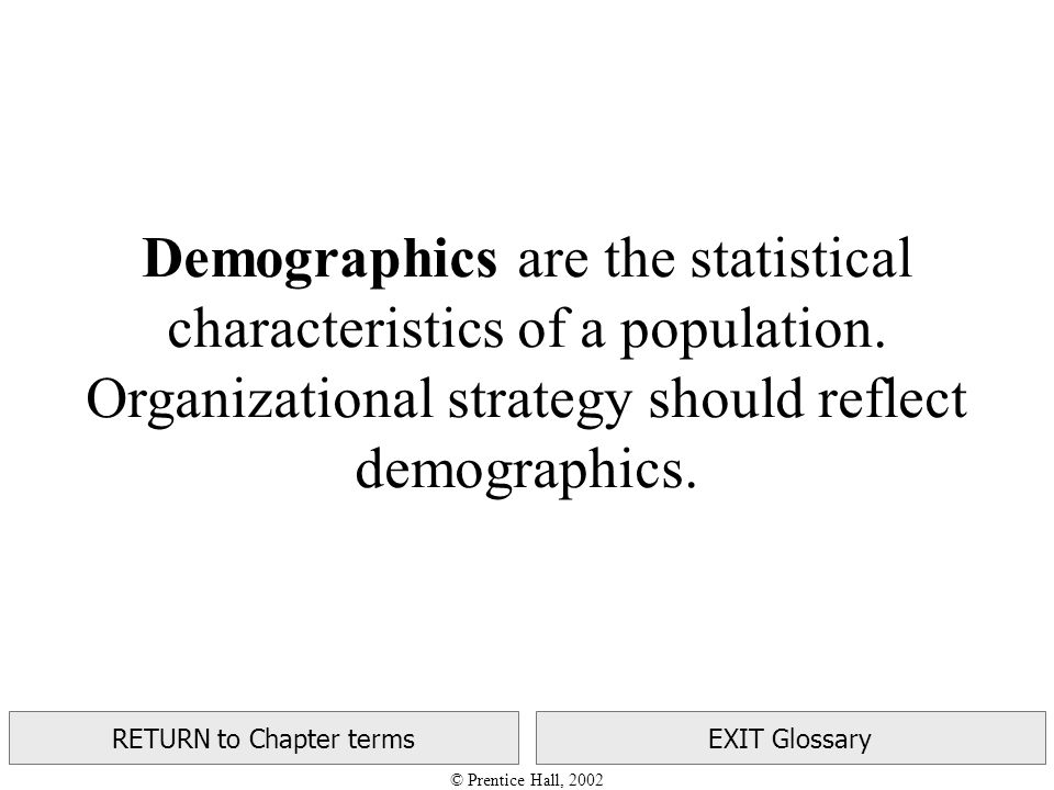 © Prentice Hall, 2002 RETURN to Chapter termsEXIT Glossary Demographics are the statistical characteristics of a population.