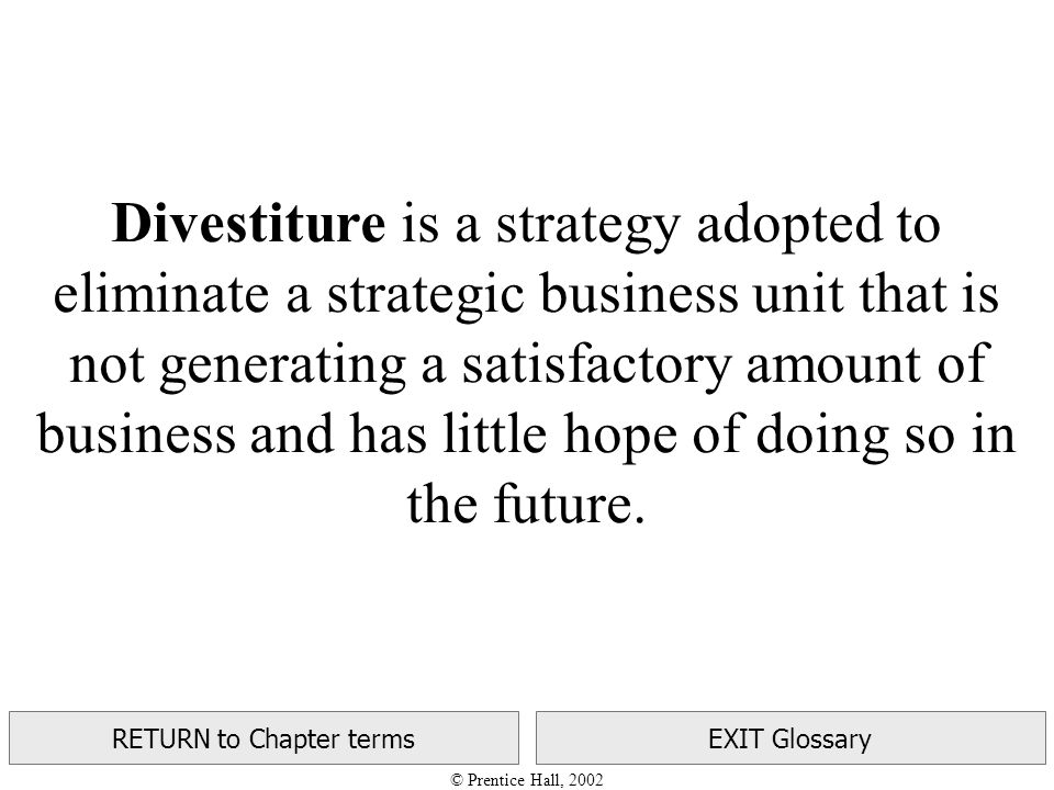 © Prentice Hall, 2002 RETURN to Chapter termsEXIT Glossary Divestiture is a strategy adopted to eliminate a strategic business unit that is not generating a satisfactory amount of business and has little hope of doing so in the future.
