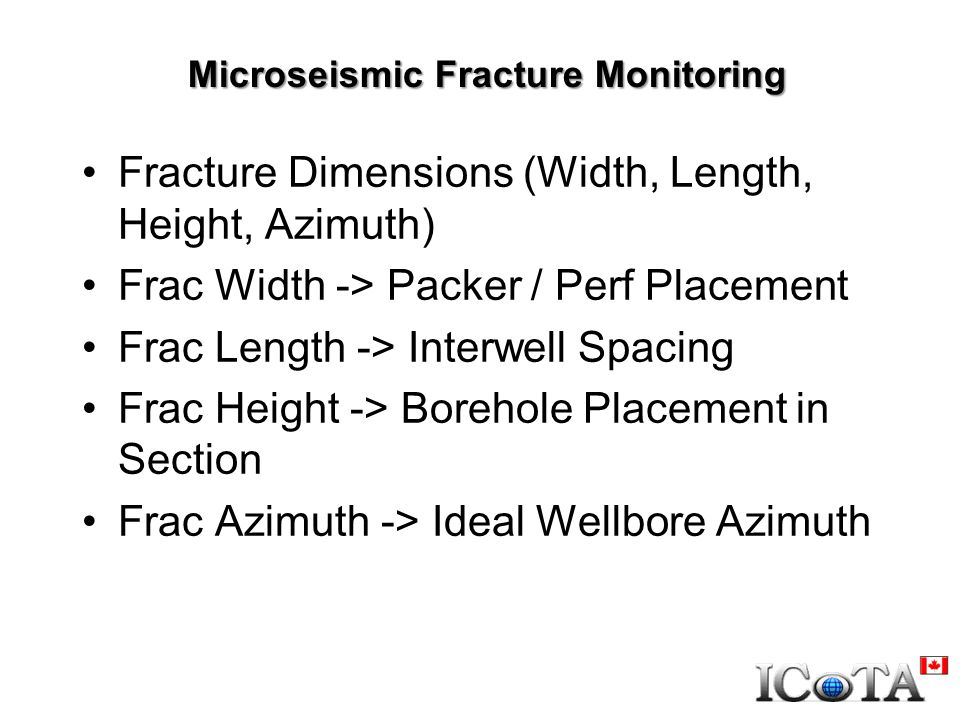 Microseismic Fracture Monitoring Fracture Dimensions (Width, Length, Height, Azimuth) Frac Width -> Packer / Perf Placement Frac Length -> Interwell Spacing Frac Height -> Borehole Placement in Section Frac Azimuth -> Ideal Wellbore Azimuth