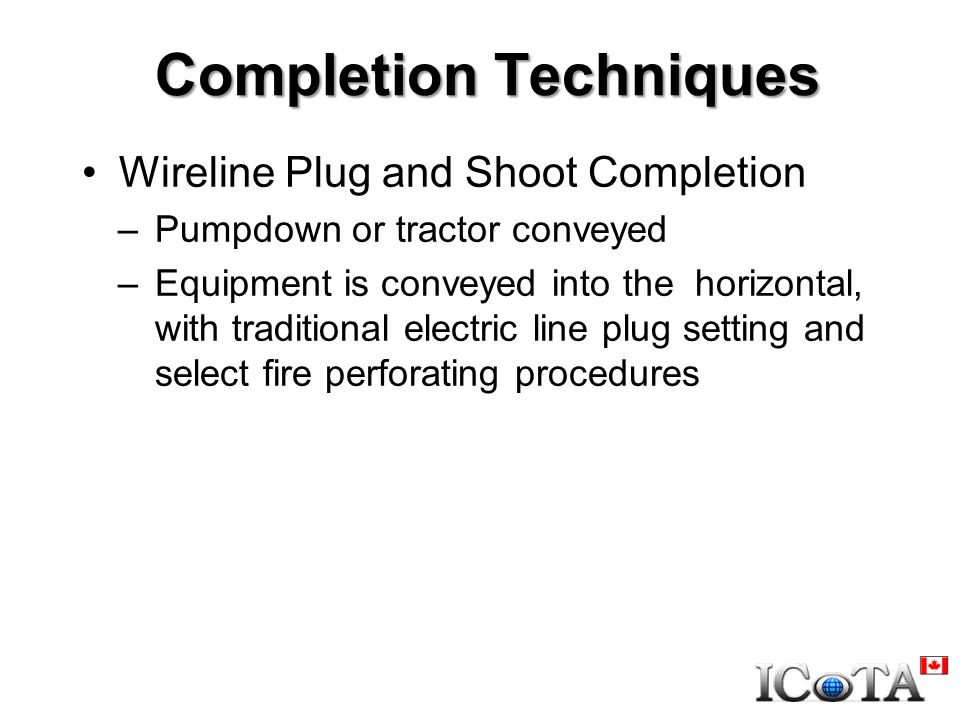 Completion Techniques Wireline Plug and Shoot Completion –Pumpdown or tractor conveyed –Equipment is conveyed into the horizontal, with traditional electric line plug setting and select fire perforating procedures