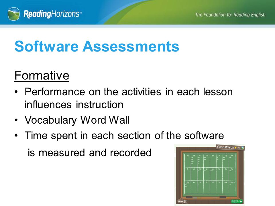 Formative Performance on the activities in each lesson influences instruction Vocabulary Word Wall Time spent in each section of the software is measured and recorded Software Assessments