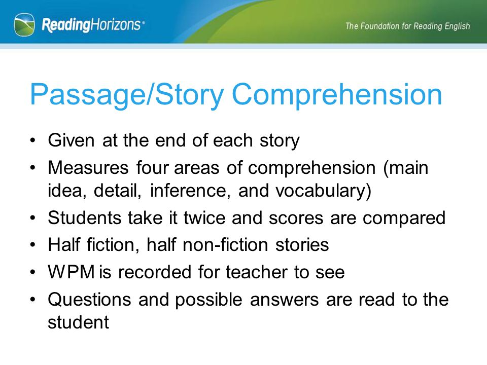 Given at the end of each story Measures four areas of comprehension (main idea, detail, inference, and vocabulary) Students take it twice and scores are compared Half fiction, half non-fiction stories WPM is recorded for teacher to see Questions and possible answers are read to the student Passage/Story Comprehension
