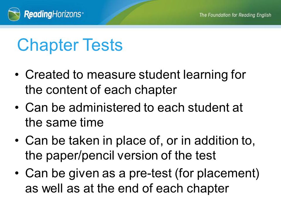 Created to measure student learning for the content of each chapter Can be administered to each student at the same time Can be taken in place of, or in addition to, the paper/pencil version of the test Can be given as a pre-test (for placement) as well as at the end of each chapter Chapter Tests