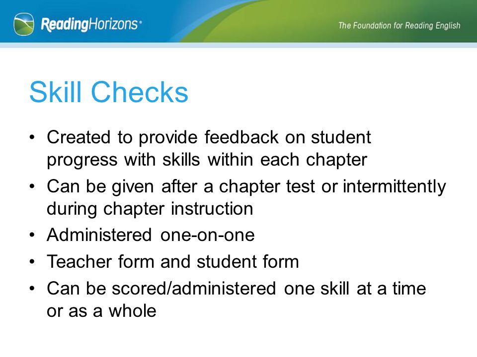 Created to provide feedback on student progress with skills within each chapter Can be given after a chapter test or intermittently during chapter instruction Administered one-on-one Teacher form and student form Can be scored/administered one skill at a time or as a whole Skill Checks