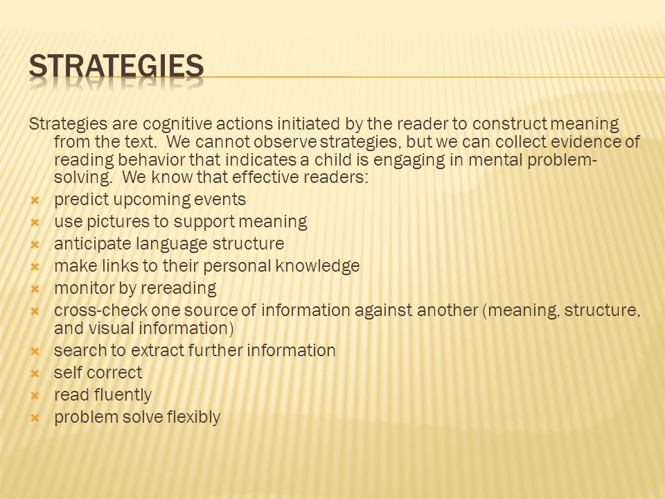 Strategies are cognitive actions initiated by the reader to construct meaning from the text.