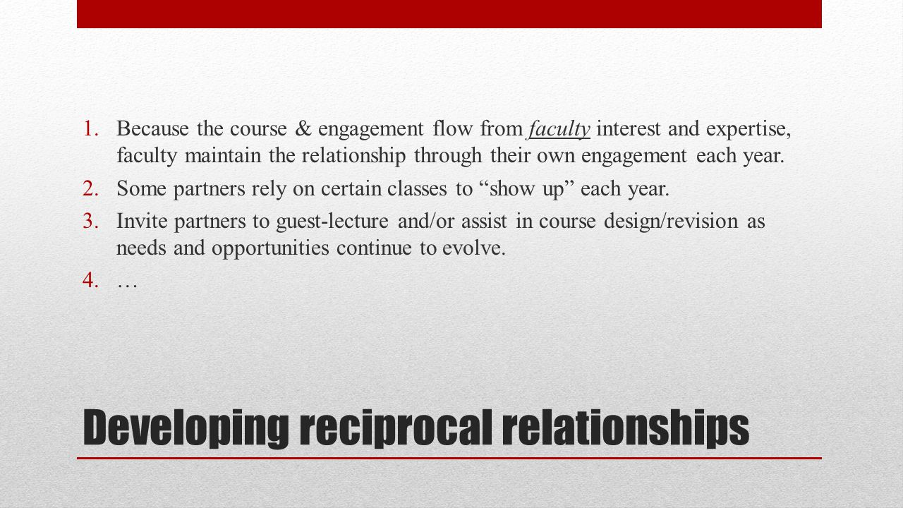 Developing reciprocal relationships 1.Because the course & engagement flow from faculty interest and expertise, faculty maintain the relationship through their own engagement each year.