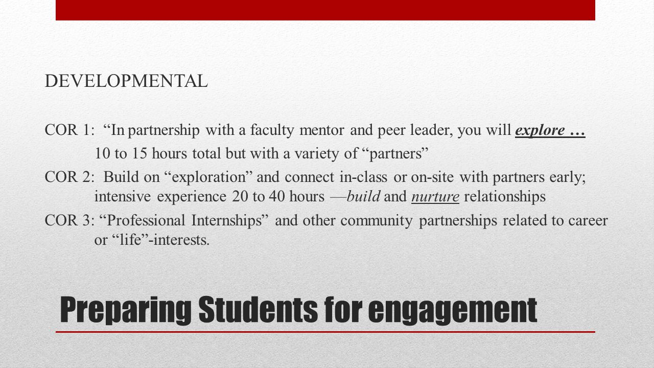 Preparing Students for engagement DEVELOPMENTAL COR 1: In partnership with a faculty mentor and peer leader, you will explore … 10 to 15 hours total but with a variety of partners COR 2: Build on exploration and connect in-class or on-site with partners early; intensive experience 20 to 40 hours —build and nurture relationships COR 3: Professional Internships and other community partnerships related to career or life -interests.