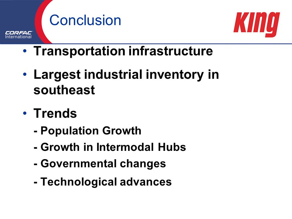 Conclusion Transportation infrastructure Largest industrial inventory in southeast Trends - Population Growth - Growth in Intermodal Hubs - Governmental changes - Technological advances Transportation infrastructure Largest industrial inventory in southeast Trends - Population Growth - Growth in Intermodal Hubs - Governmental changes - Technological advances