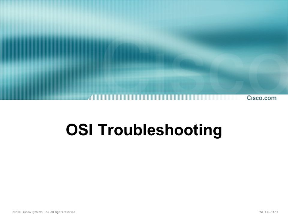 © 2003, Cisco Systems, Inc. All rights reserved. FWL 1.0—11-13 OSI Troubleshooting