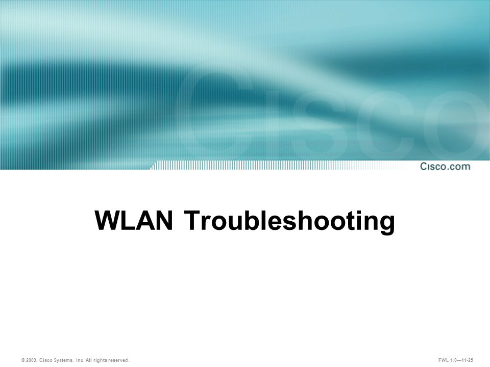 © 2003, Cisco Systems, Inc. All rights reserved. FWL 1.0—11-25 WLAN Troubleshooting
