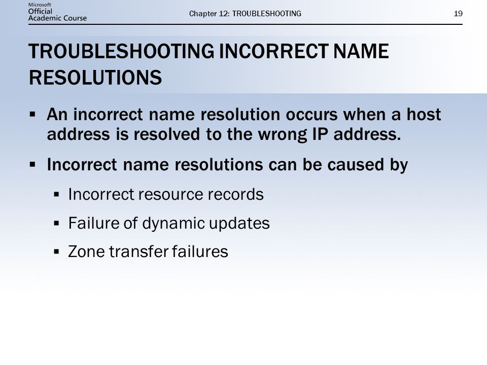 Chapter 12: TROUBLESHOOTING19 TROUBLESHOOTING INCORRECT NAME RESOLUTIONS  An incorrect name resolution occurs when a host address is resolved to the wrong IP address.