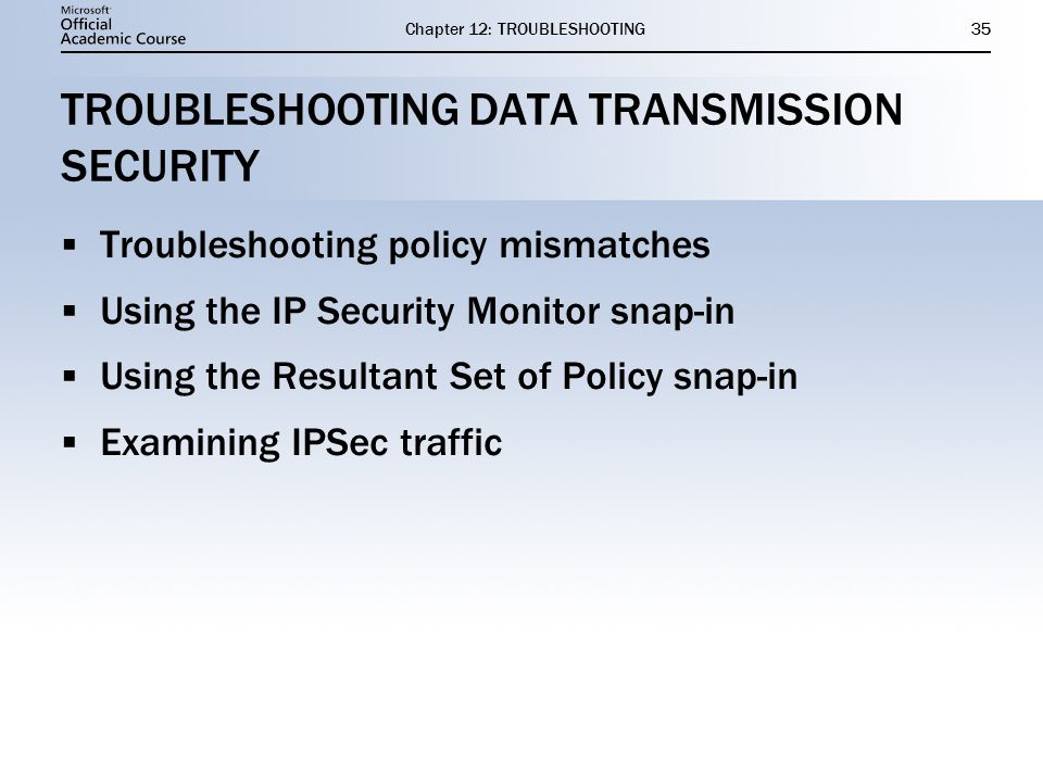 Chapter 12: TROUBLESHOOTING35 TROUBLESHOOTING DATA TRANSMISSION SECURITY  Troubleshooting policy mismatches  Using the IP Security Monitor snap-in  Using the Resultant Set of Policy snap-in  Examining IPSec traffic  Troubleshooting policy mismatches  Using the IP Security Monitor snap-in  Using the Resultant Set of Policy snap-in  Examining IPSec traffic
