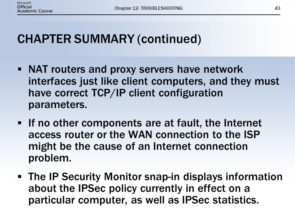 Chapter 12: TROUBLESHOOTING43 CHAPTER SUMMARY (continued)  NAT routers and proxy servers have network interfaces just like client computers, and they must have correct TCP/IP client configuration parameters.