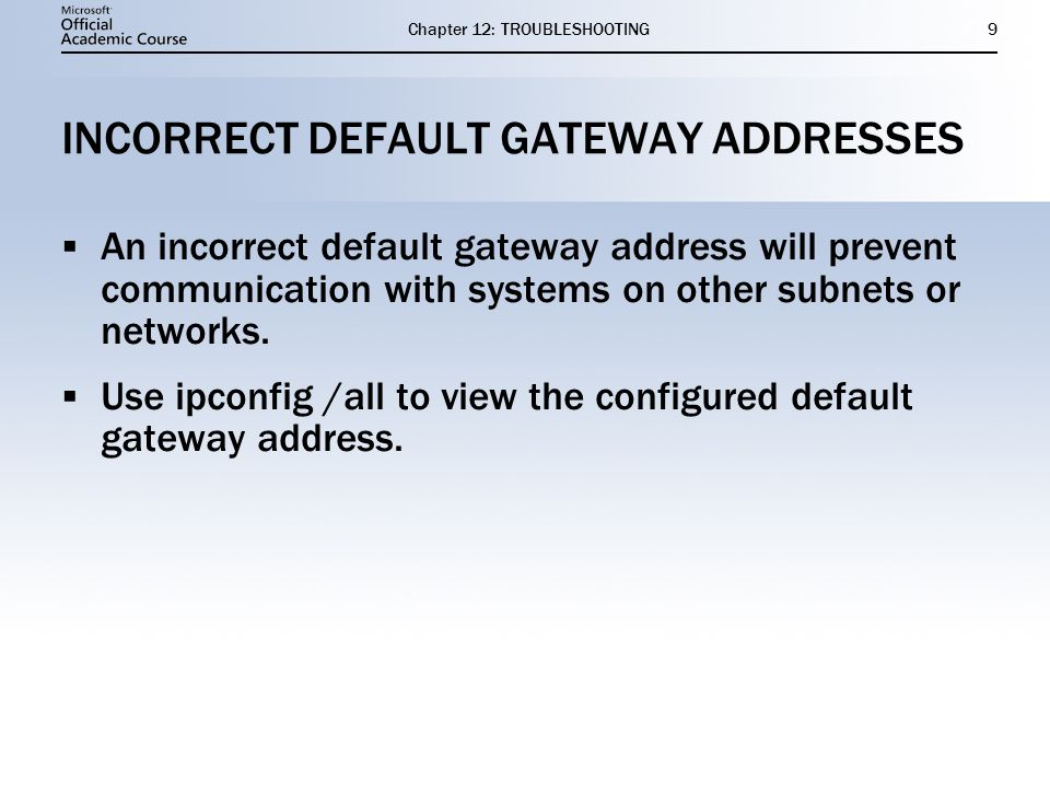 Chapter 12: TROUBLESHOOTING9 INCORRECT DEFAULT GATEWAY ADDRESSES  An incorrect default gateway address will prevent communication with systems on other subnets or networks.