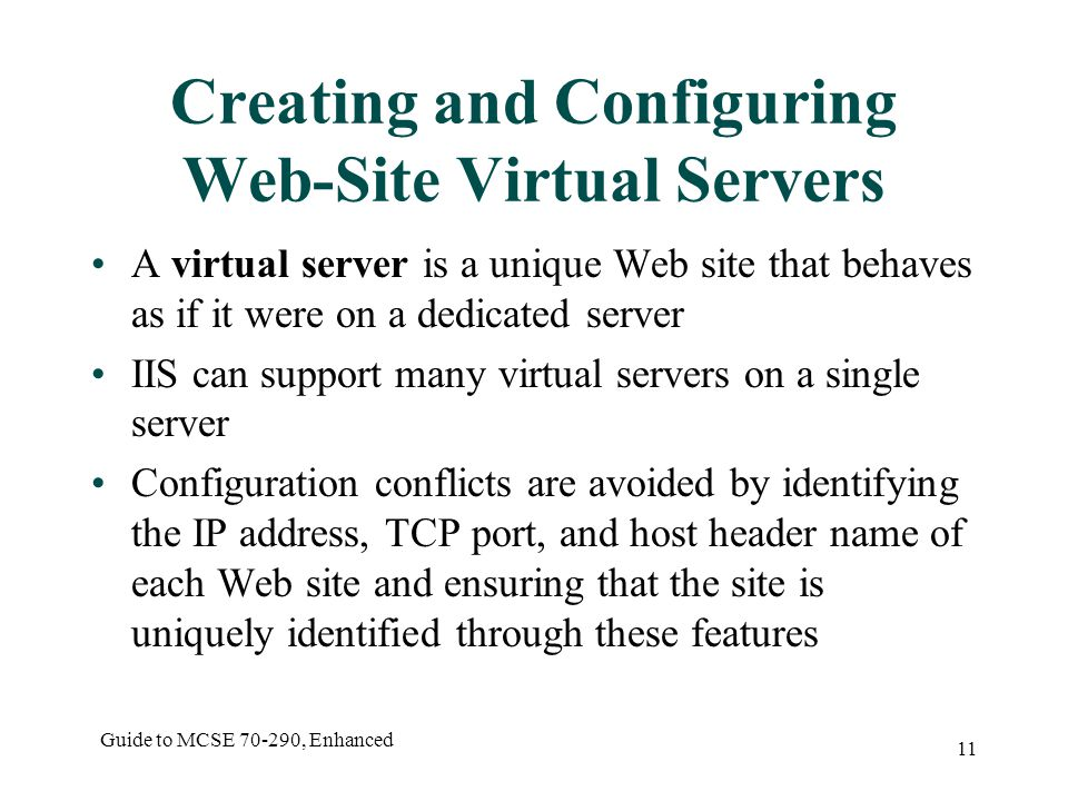Guide to MCSE , Enhanced 11 Creating and Configuring Web-Site Virtual Servers A virtual server is a unique Web site that behaves as if it were on a dedicated server IIS can support many virtual servers on a single server Configuration conflicts are avoided by identifying the IP address, TCP port, and host header name of each Web site and ensuring that the site is uniquely identified through these features