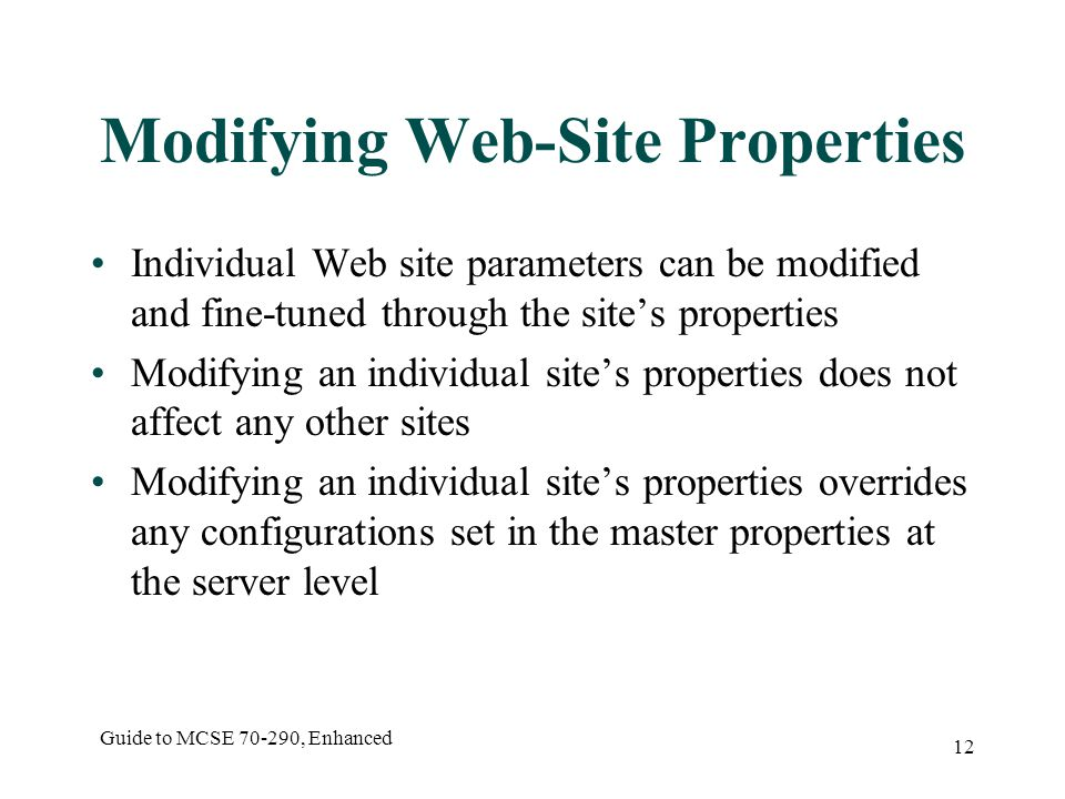 Guide to MCSE , Enhanced 12 Modifying Web-Site Properties Individual Web site parameters can be modified and fine-tuned through the site's properties Modifying an individual site's properties does not affect any other sites Modifying an individual site's properties overrides any configurations set in the master properties at the server level