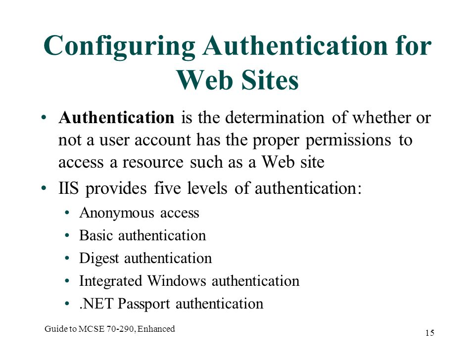 Guide to MCSE , Enhanced 15 Configuring Authentication for Web Sites Authentication is the determination of whether or not a user account has the proper permissions to access a resource such as a Web site IIS provides five levels of authentication: Anonymous access Basic authentication Digest authentication Integrated Windows authentication.NET Passport authentication