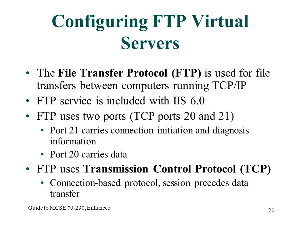 Guide to MCSE , Enhanced 20 Configuring FTP Virtual Servers The File Transfer Protocol (FTP) is used for file transfers between computers running TCP/IP FTP service is included with IIS 6.0 FTP uses two ports (TCP ports 20 and 21) Port 21 carries connection initiation and diagnosis information Port 20 carries data FTP uses Transmission Control Protocol (TCP) Connection-based protocol, session precedes data transfer