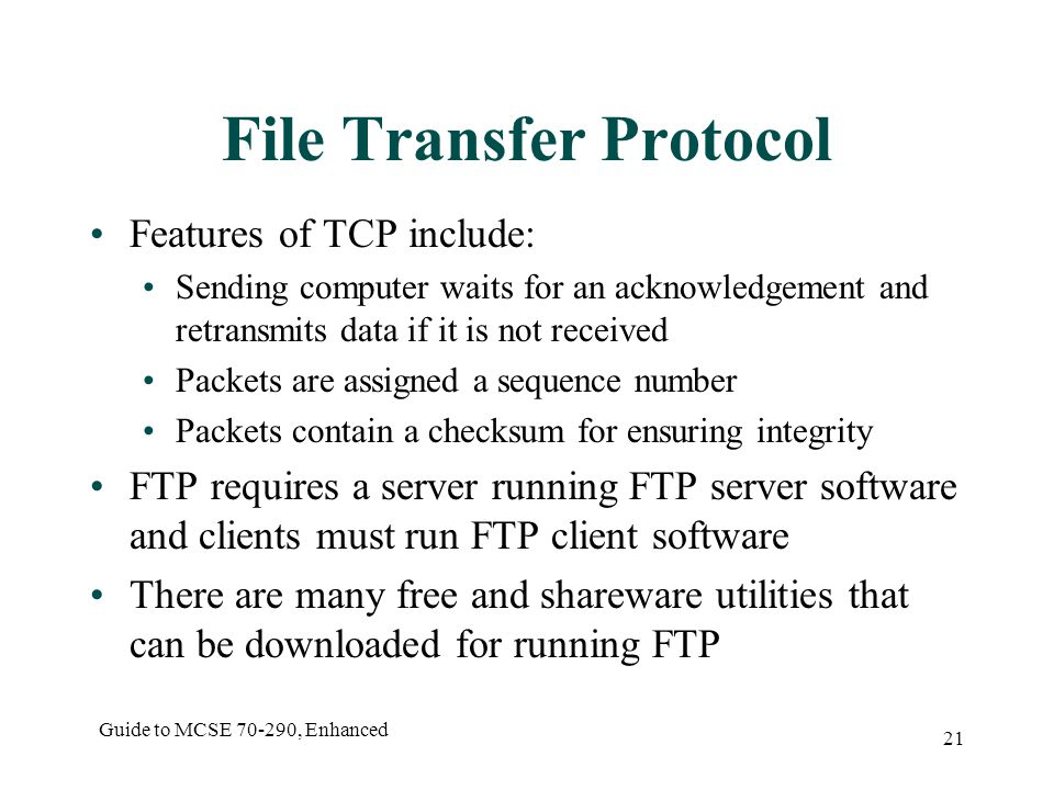 Guide to MCSE , Enhanced 21 File Transfer Protocol Features of TCP include: Sending computer waits for an acknowledgement and retransmits data if it is not received Packets are assigned a sequence number Packets contain a checksum for ensuring integrity FTP requires a server running FTP server software and clients must run FTP client software There are many free and shareware utilities that can be downloaded for running FTP