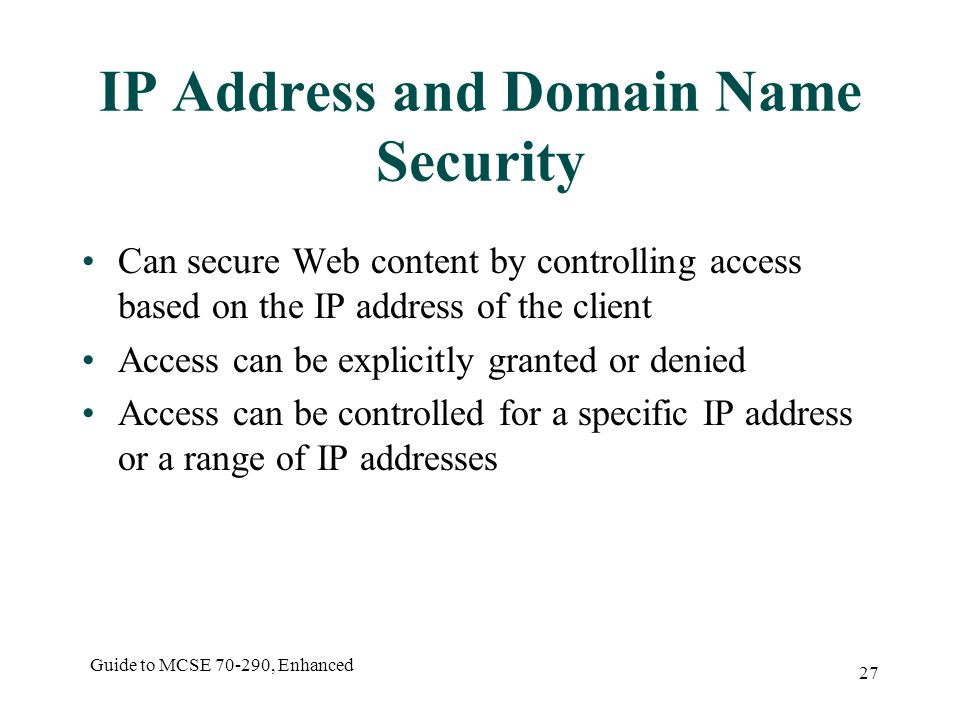 Guide to MCSE , Enhanced 27 IP Address and Domain Name Security Can secure Web content by controlling access based on the IP address of the client Access can be explicitly granted or denied Access can be controlled for a specific IP address or a range of IP addresses