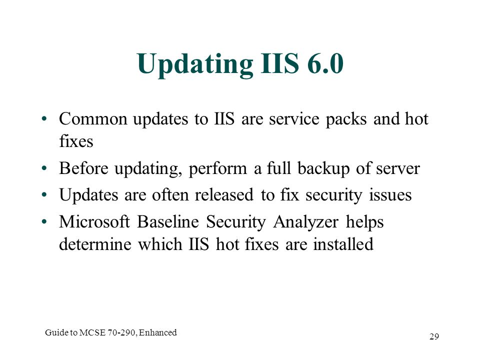 Guide to MCSE , Enhanced 29 Updating IIS 6.0 Common updates to IIS are service packs and hot fixes Before updating, perform a full backup of server Updates are often released to fix security issues Microsoft Baseline Security Analyzer helps determine which IIS hot fixes are installed