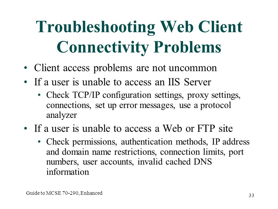 Guide to MCSE , Enhanced 33 Troubleshooting Web Client Connectivity Problems Client access problems are not uncommon If a user is unable to access an IIS Server Check TCP/IP configuration settings, proxy settings, connections, set up error messages, use a protocol analyzer If a user is unable to access a Web or FTP site Check permissions, authentication methods, IP address and domain name restrictions, connection limits, port numbers, user accounts, invalid cached DNS information