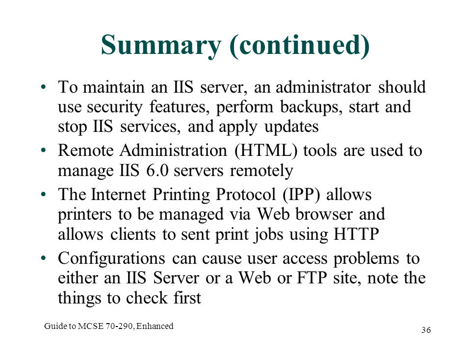 Guide to MCSE , Enhanced 36 Summary (continued) To maintain an IIS server, an administrator should use security features, perform backups, start and stop IIS services, and apply updates Remote Administration (HTML) tools are used to manage IIS 6.0 servers remotely The Internet Printing Protocol (IPP) allows printers to be managed via Web browser and allows clients to sent print jobs using HTTP Configurations can cause user access problems to either an IIS Server or a Web or FTP site, note the things to check first
