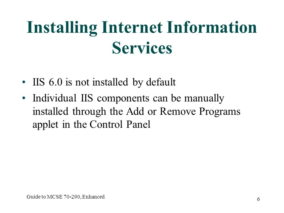 Guide to MCSE , Enhanced 6 Installing Internet Information Services IIS 6.0 is not installed by default Individual IIS components can be manually installed through the Add or Remove Programs applet in the Control Panel