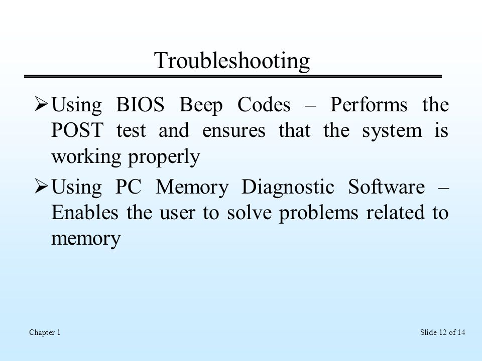 Slide 12 of 14Chapter 1 Troubleshooting  Using BIOS Beep Codes – Performs the POST test and ensures that the system is working properly  Using PC Memory Diagnostic Software – Enables the user to solve problems related to memory