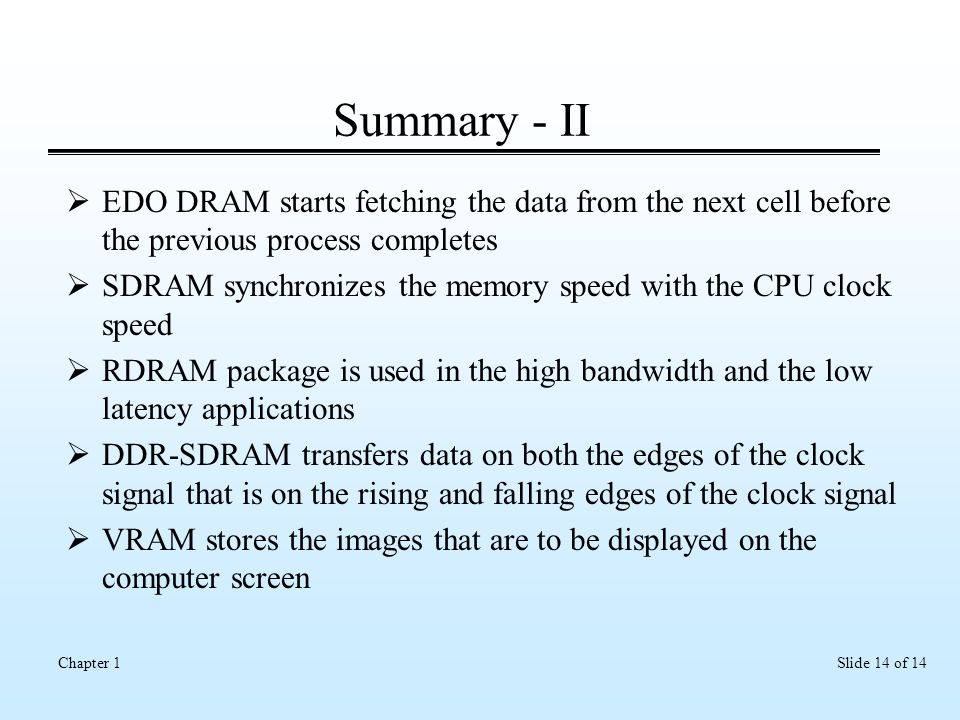 Slide 14 of 14Chapter 1 Summary - II  EDO DRAM starts fetching the data from the next cell before the previous process completes  SDRAM synchronizes the memory speed with the CPU clock speed  RDRAM package is used in the high bandwidth and the low latency applications  DDR-SDRAM transfers data on both the edges of the clock signal that is on the rising and falling edges of the clock signal  VRAM stores the images that are to be displayed on the computer screen