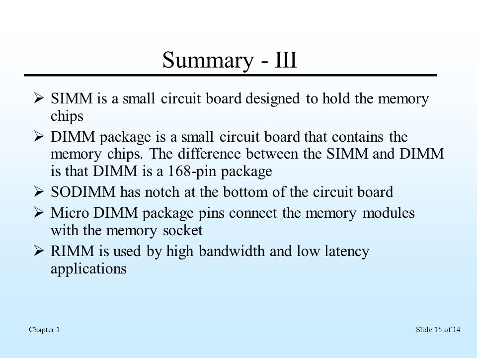 Slide 15 of 14Chapter 1 Summary - III  SIMM is a small circuit board designed to hold the memory chips  DIMM package is a small circuit board that contains the memory chips.