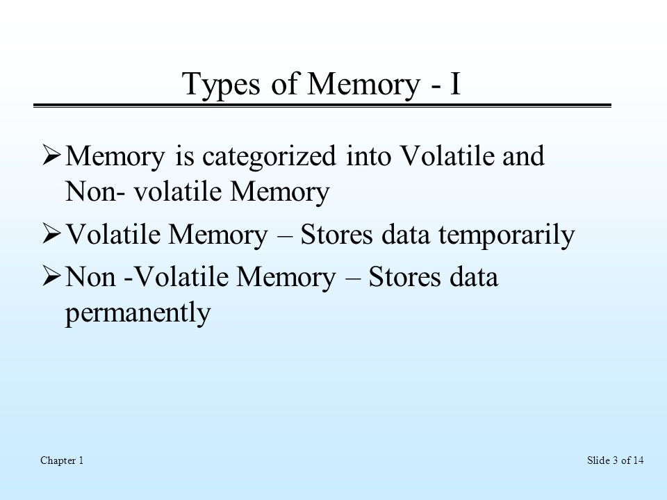 Slide 3 of 14Chapter 1 Types of Memory - I  Memory is categorized into Volatile and Non- volatile Memory  Volatile Memory – Stores data temporarily  Non -Volatile Memory – Stores data permanently
