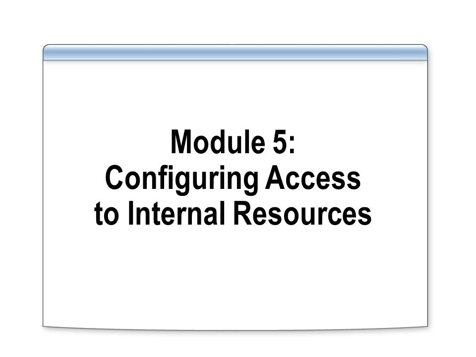 Module 5: Configuring Access to Internal Resources