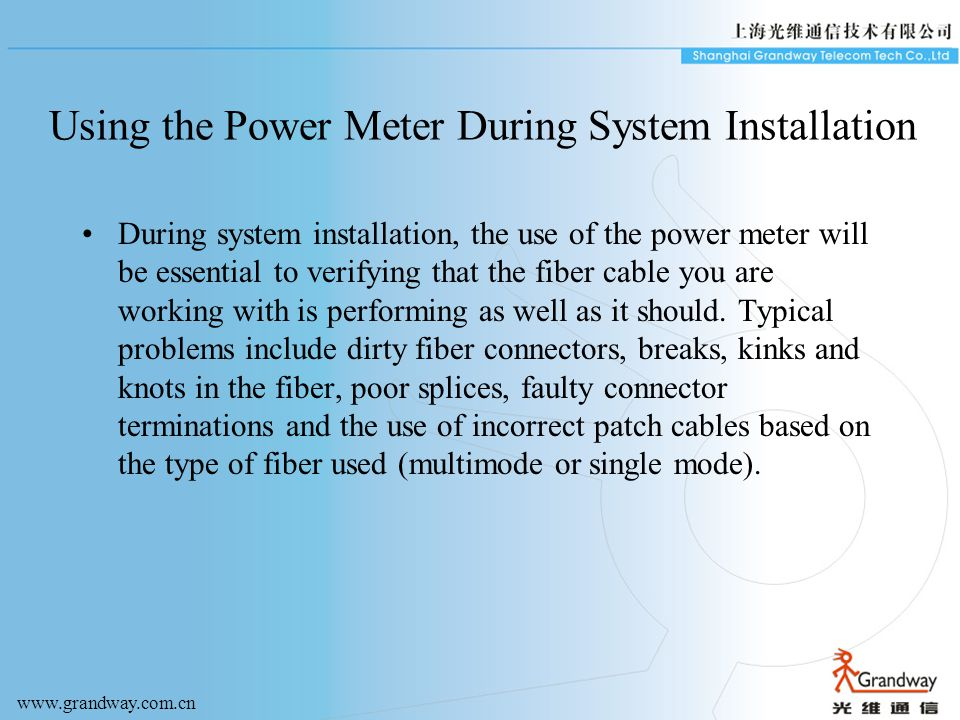 Using the Power Meter During System Installation During system installation, the use of the power meter will be essential to verifying that the fiber cable you are working with is performing as well as it should.