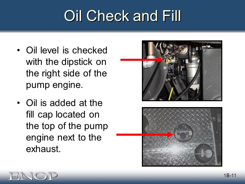 1B-11 Oil Check and Fill Oil level is checked with the dipstick on the right side of the pump engine.