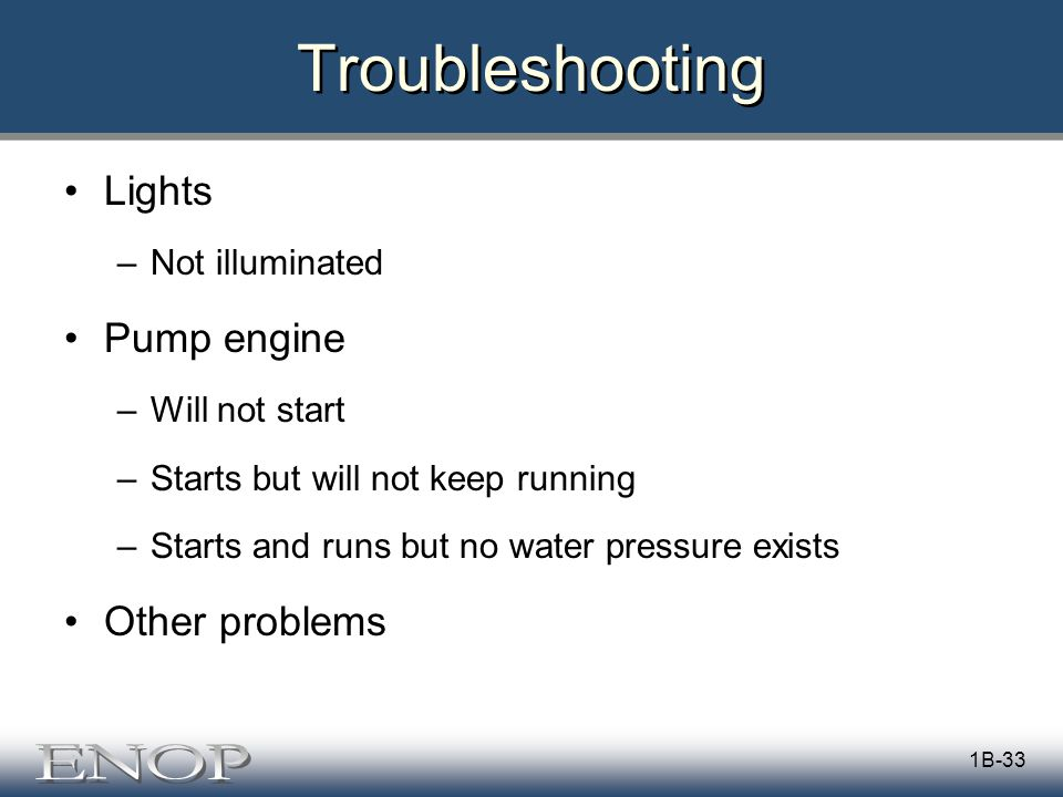 Troubleshooting Lights –Not illuminated Pump engine –Will not start –Starts but will not keep running –Starts and runs but no water pressure exists Other problems 1B-33