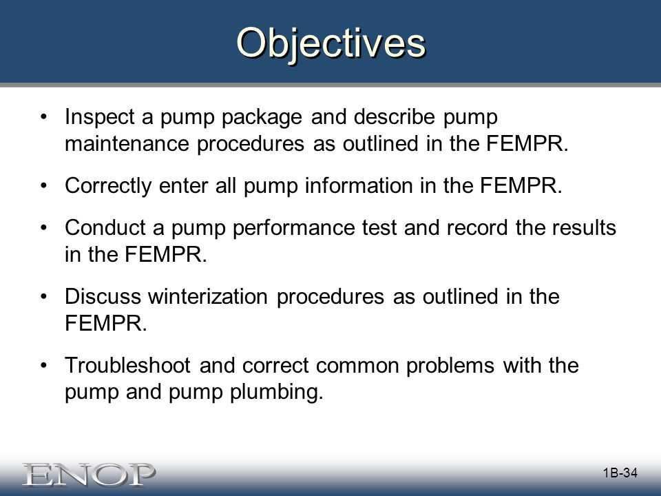 1B-34 Objectives Inspect a pump package and describe pump maintenance procedures as outlined in the FEMPR.