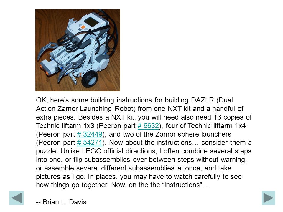 OK, here's some building instructions for building DAZLR (Dual Action Zamor Launching Robot) from one NXT kit and a handful of extra pieces.