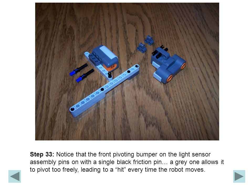 Step 33: Notice that the front pivoting bumper on the light sensor assembly pins on with a single black friction pin… a grey one allows it to pivot too freely, leading to a hit every time the robot moves.